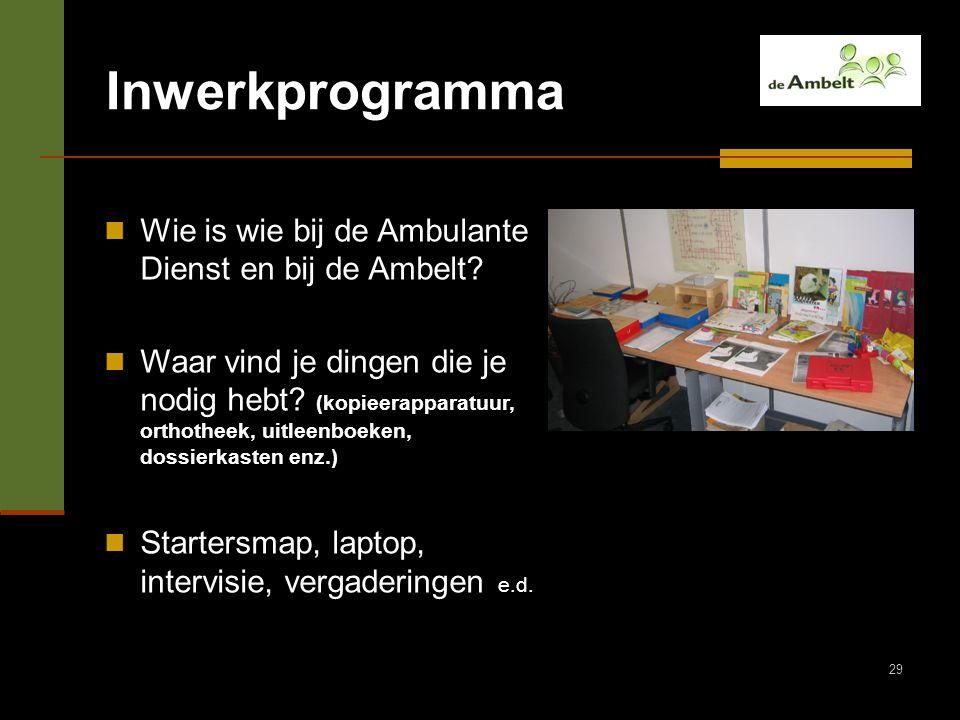 29 Inwerkprogramma Wie is wie bij de Ambulante Dienst en bij de Ambelt? Waar vind je dingen die je nodig hebt? (kopieerapparatuur, orthotheek, uitleen