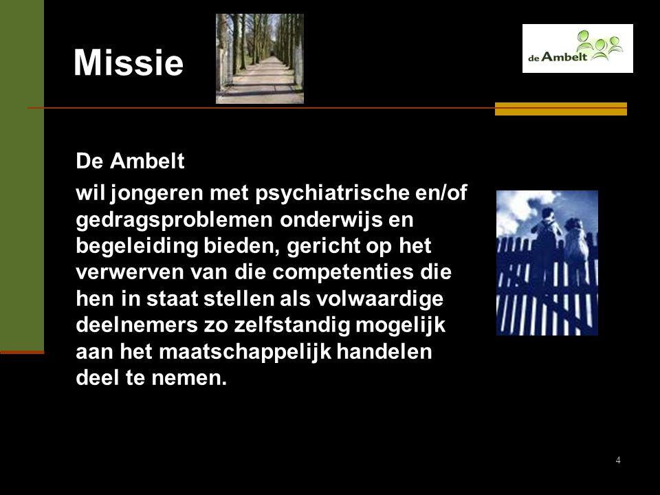4 Missie De Ambelt wil jongeren met psychiatrische en/of gedragsproblemen onderwijs en begeleiding bieden, gericht op het verwerven van die competenti