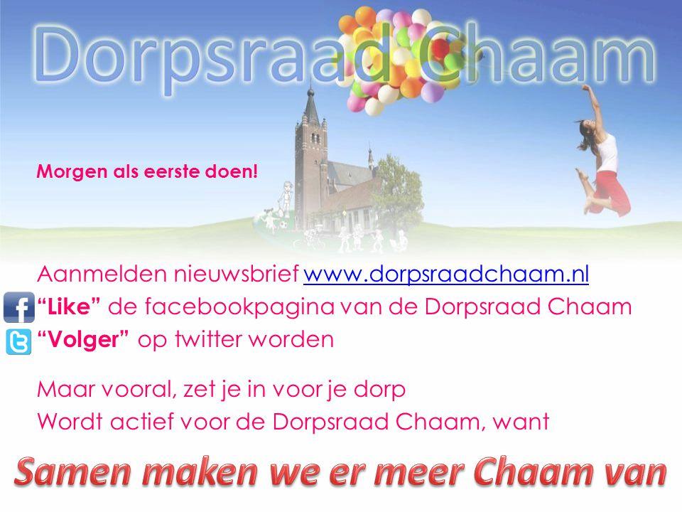 Aanmelden nieuwsbrief www.dorpsraadchaam.nlwww.dorpsraadchaam.nl Like de facebookpagina van de Dorpsraad Chaam Volger op twitter worden Maar vooral, zet je in voor je dorp Wordt actief voor de Dorpsraad Chaam, want Morgen als eerste doen!