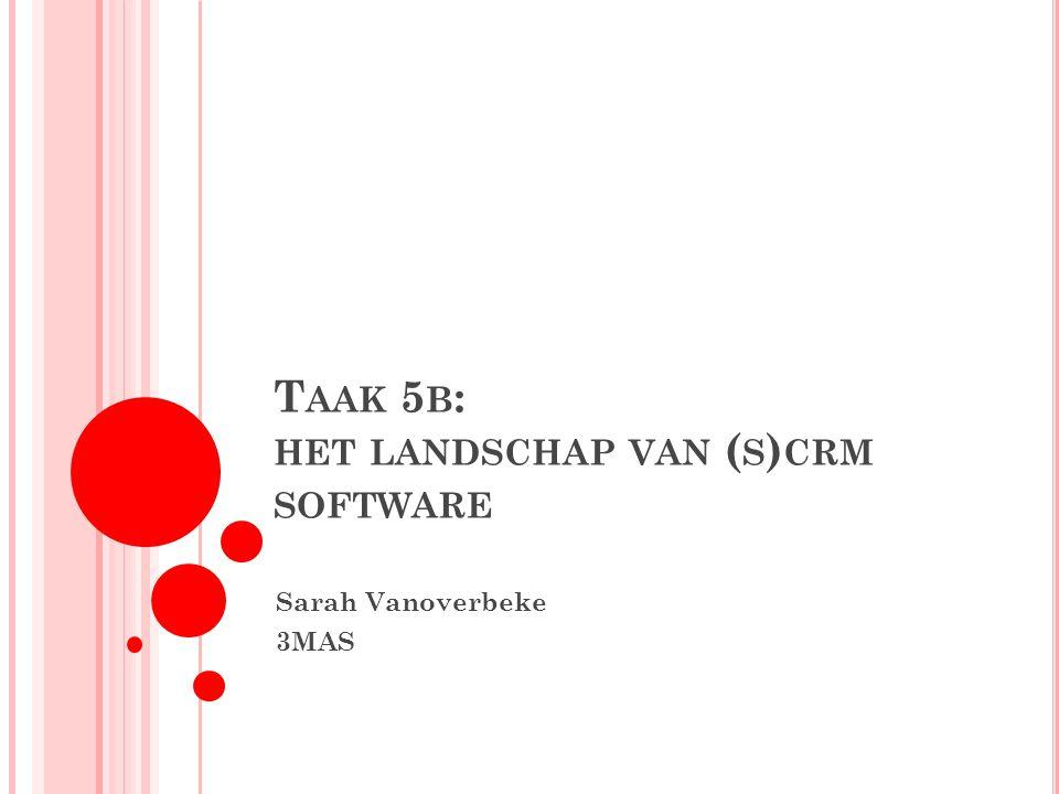 T AAK 5 B : HET LANDSCHAP VAN ( S ) CRM SOFTWARE Sarah Vanoverbeke 3MAS
