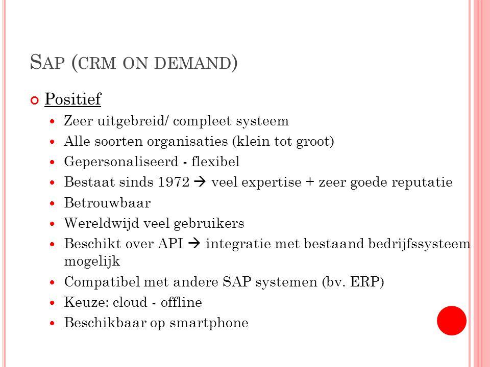 S AP ( CRM ON DEMAND ) Positief Zeer uitgebreid/ compleet systeem Alle soorten organisaties (klein tot groot) Gepersonaliseerd - flexibel Bestaat sinds 1972  veel expertise + zeer goede reputatie Betrouwbaar Wereldwijd veel gebruikers Beschikt over API  integratie met bestaand bedrijfssysteem mogelijk Compatibel met andere SAP systemen (bv.