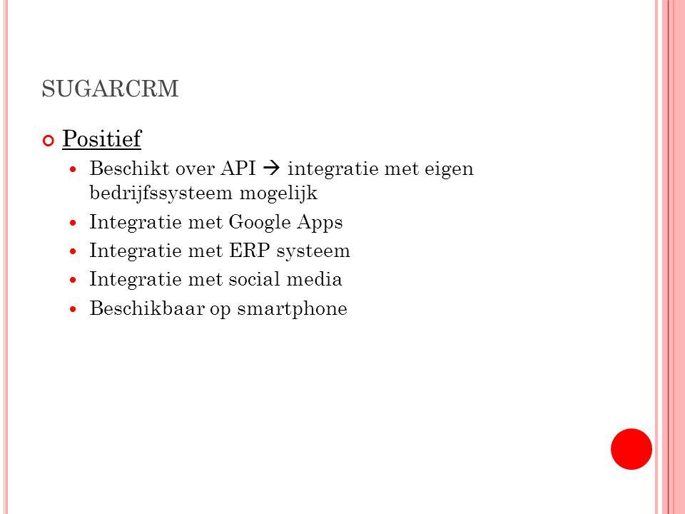 SUGARCRM Positief Beschikt over API  integratie met eigen bedrijfssysteem mogelijk Integratie met Google Apps Integratie met ERP systeem Integratie met social media Beschikbaar op smartphone