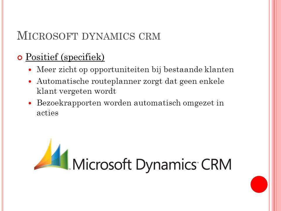 M ICROSOFT DYNAMICS CRM Positief (specifiek) Meer zicht op opportuniteiten bij bestaande klanten Automatische routeplanner zorgt dat geen enkele klant vergeten wordt Bezoekrapporten worden automatisch omgezet in acties