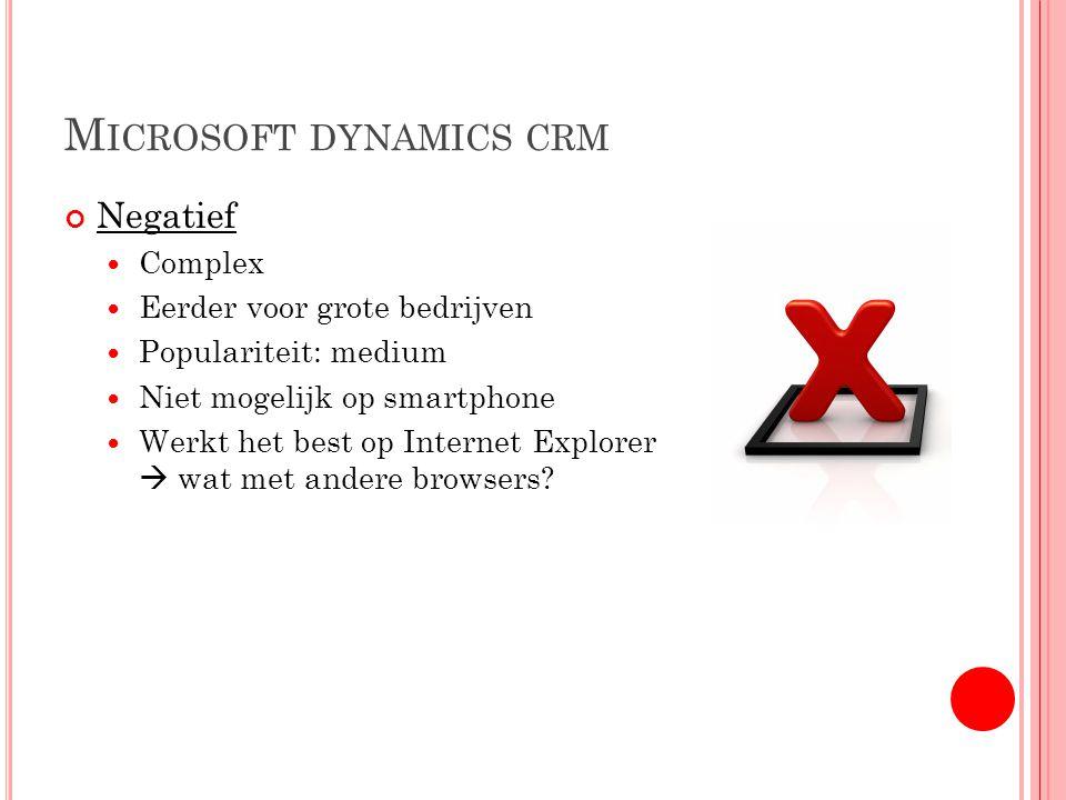 M ICROSOFT DYNAMICS CRM Negatief Complex Eerder voor grote bedrijven Populariteit: medium Niet mogelijk op smartphone Werkt het best op Internet Explorer  wat met andere browsers