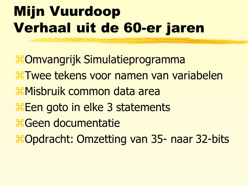 Mijn Vuurdoop Verhaal uit de 60-er jaren zOmvangrijk Simulatieprogramma zTwee tekens voor namen van variabelen zMisbruik common data area zEen goto in elke 3 statements zGeen documentatie zOpdracht: Omzetting van 35- naar 32-bits