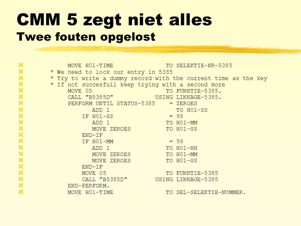 CMM 5 zegt niet alles Twee fouten opgelost z MOVE H01-TIME TO SELEKTIE-NR-5385 z * We need to lock our entry in 5385 z * Try to write a dummy record with the current time as the key z * If not succesfull keep trying with a second more z MOVE 05 TO FUNKTIE-5385.