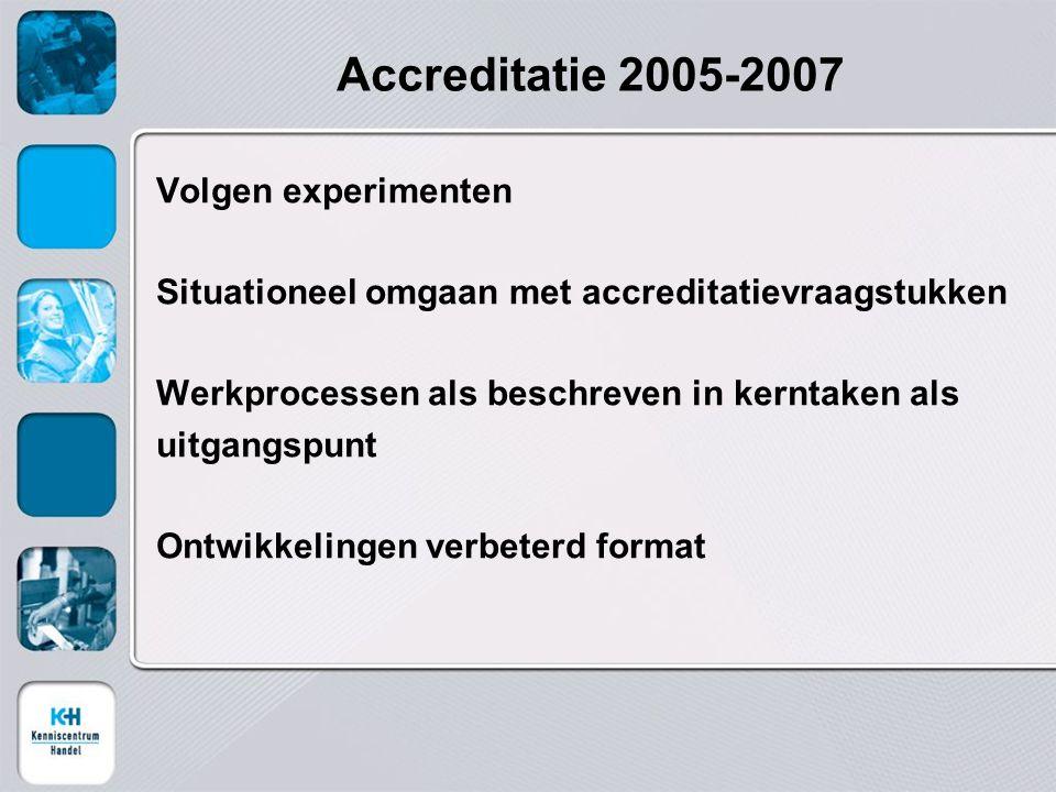Accreditatie 2005-2007 Volgen experimenten Situationeel omgaan met accreditatievraagstukken Werkprocessen als beschreven in kerntaken als uitgangspunt Ontwikkelingen verbeterd format