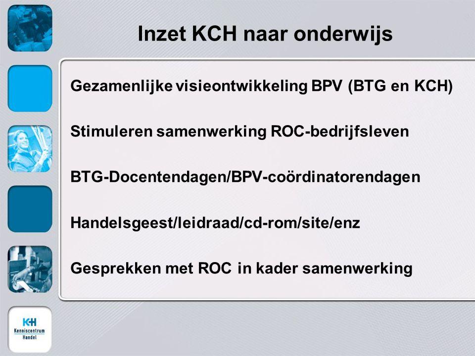 Inzet KCH naar onderwijs Gezamenlijke visieontwikkeling BPV (BTG en KCH) Stimuleren samenwerking ROC-bedrijfsleven BTG-Docentendagen/BPV-coördinatorendagen Handelsgeest/leidraad/cd-rom/site/enz Gesprekken met ROC in kader samenwerking