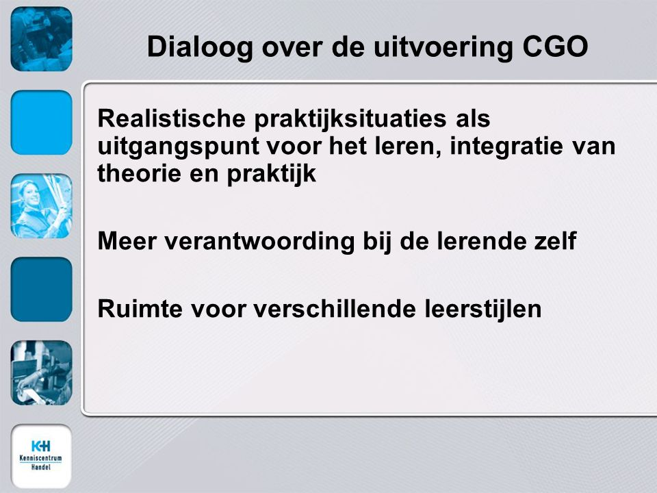 Dialoog over de uitvoering CGO Realistische praktijksituaties als uitgangspunt voor het leren, integratie van theorie en praktijk Meer verantwoording bij de lerende zelf Ruimte voor verschillende leerstijlen