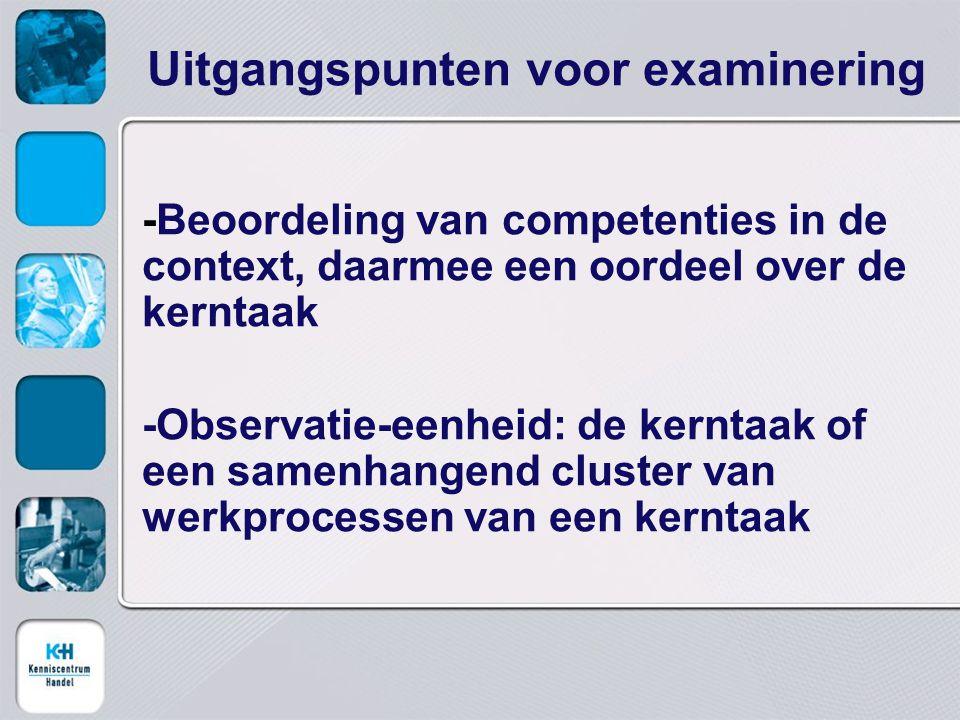 Uitgangspunten voor examinering -Beoordeling van competenties in de context, daarmee een oordeel over de kerntaak -Observatie-eenheid: de kerntaak of een samenhangend cluster van werkprocessen van een kerntaak