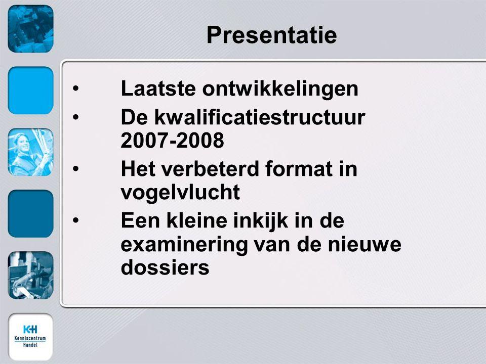 Presentatie Laatste ontwikkelingen De kwalificatiestructuur 2007-2008 Het verbeterd format in vogelvlucht Een kleine inkijk in de examinering van de nieuwe dossiers