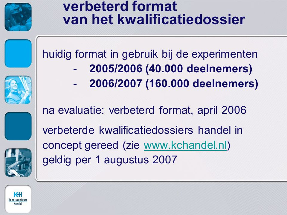 huidig format in gebruik bij de experimenten -2005/2006 (40.000 deelnemers) -2006/2007 (160.000 deelnemers) na evaluatie: verbeterd format, april 2006 verbeterde kwalificatiedossiers handel in concept gereed (zie www.kchandel.nl)www.kchandel.nl geldig per 1 augustus 2007 verbeterd format van het kwalificatiedossier