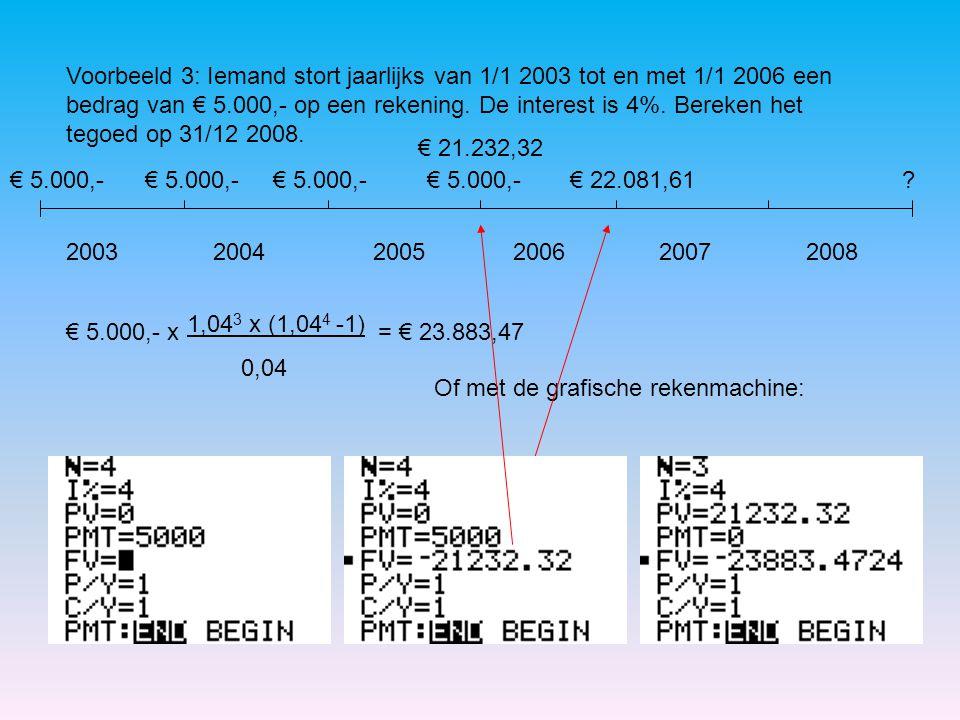 Voorbeeld 3: Iemand stort jaarlijks van 1/1 2003 tot en met 1/1 2006 een bedrag van € 5.000,- op een rekening. De interest is 4%. Bereken het tegoed o