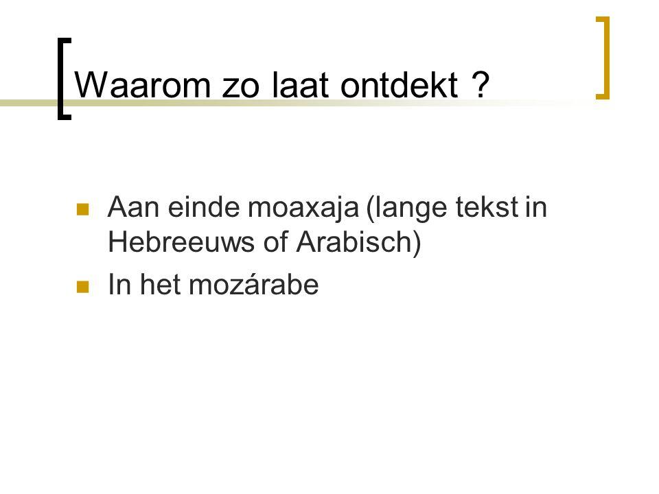 Waarom zo laat ontdekt ? Aan einde moaxaja (lange tekst in Hebreeuws of Arabisch) In het mozárabe