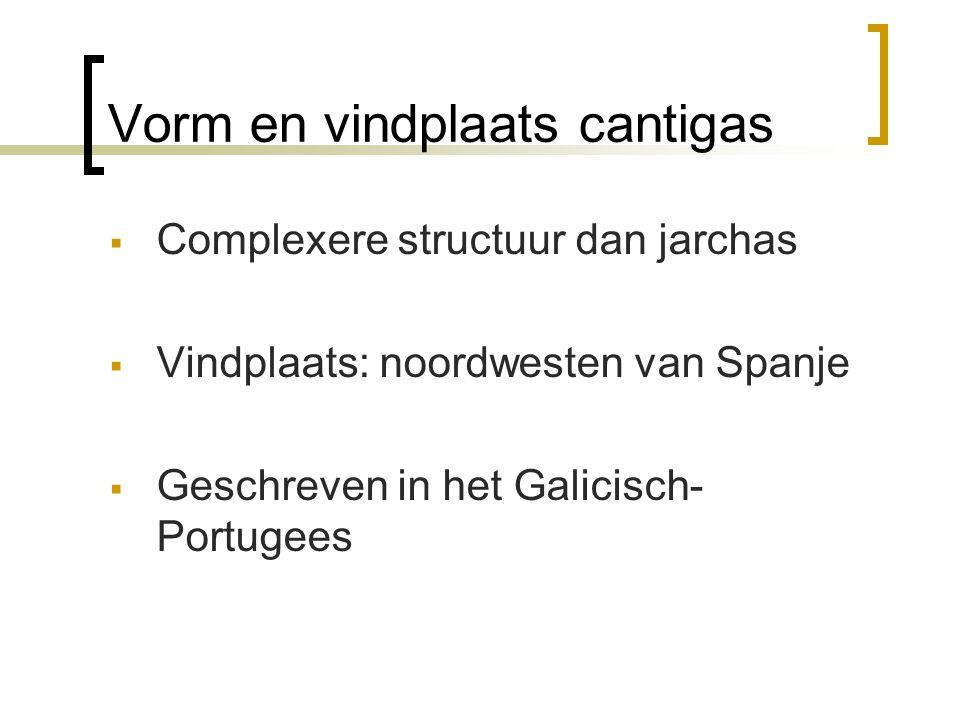 Vorm en vindplaats cantigas  Complexere structuur dan jarchas  Vindplaats: noordwesten van Spanje  Geschreven in het Galicisch- Portugees