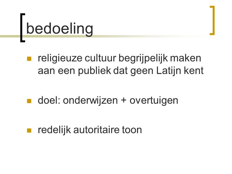 bedoeling religieuze cultuur begrijpelijk maken aan een publiek dat geen Latijn kent doel: onderwijzen + overtuigen redelijk autoritaire toon