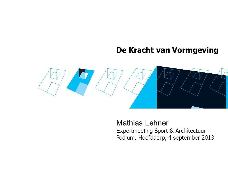 De Kracht van Vormgeving Mathias Lehner Expertmeeting Sport & Architectuur Podium, Hoofddorp, 4 september 2013