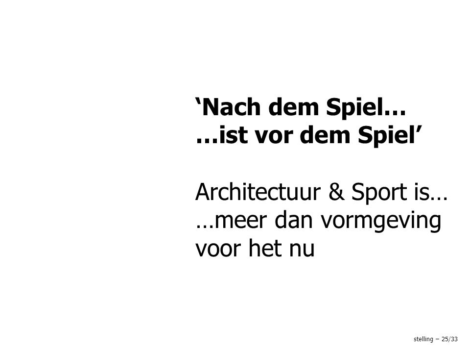'Nach dem Spiel… …ist vor dem Spiel' Architectuur & Sport is… …meer dan vormgeving voor het nu stelling – 25/33