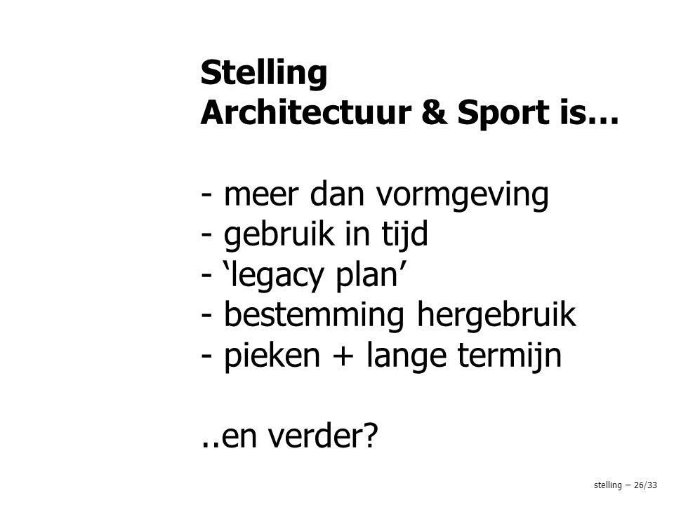 Stelling Architectuur & Sport is… - meer dan vormgeving - gebruik in tijd - 'legacy plan' - bestemming hergebruik - pieken + lange termijn..en verder.