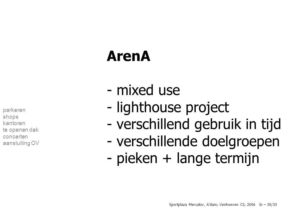 parkeren shops kantoren te openen dak concerten aansluiting OV ArenA - mixed use - lighthouse project - verschillend gebruik in tijd - verschillende doelgroepen - pieken + lange termijn Sportplaza Mercator, A'dam, Venhoeven CS, 2006 bi – 30/33