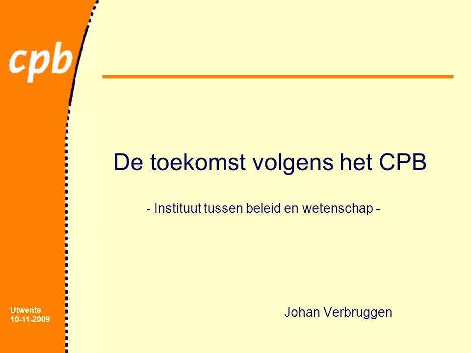 Utwente 10-11-2009 De toekomst volgens het CPB - Instituut tussen beleid en wetenschap - Johan Verbruggen
