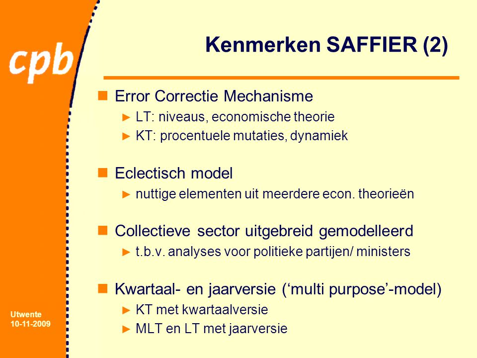 Utwente 10-11-2009 Kenmerken SAFFIER (2) Error Correctie Mechanisme ► LT: niveaus, economische theorie ► KT: procentuele mutaties, dynamiek Eclectisch model ► nuttige elementen uit meerdere econ.