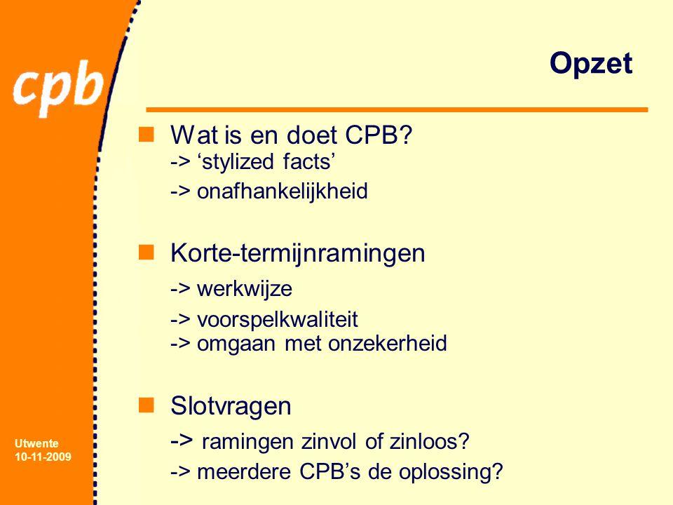 Utwente 10-11-2009 Opzet Wat is en doet CPB? -> 'stylized facts' -> onafhankelijkheid Korte-termijnramingen -> werkwijze -> voorspelkwaliteit -> omgaa