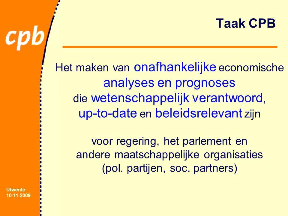 Utwente 10-11-2009 Taak CPB Het maken van onafhankelijke economische analyses en prognoses die wetenschappelijk verantwoord, up-to-date en beleidsrelevant zijn voor regering, het parlement en andere maatschappelijke organisaties (pol.