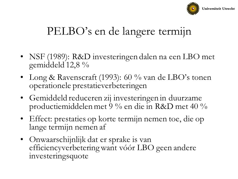 PELBO's en de langere termijn NSF (1989): R&D investeringen dalen na een LBO met gemiddeld 12,8 % Long & Ravenscraft (1993): 60 % van de LBO's tonen o