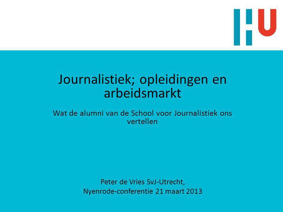 Journalistiek; opleidingen en arbeidsmarkt Wat de alumni van de School voor Journalistiek ons vertellen Peter de Vries SvJ-Utrecht, Nyenrode-conferentie 21 maart 2013