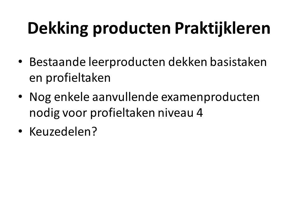 Dekking producten Praktijkleren Bestaande leerproducten dekken basistaken en profieltaken Nog enkele aanvullende examenproducten nodig voor profieltaken niveau 4 Keuzedelen?