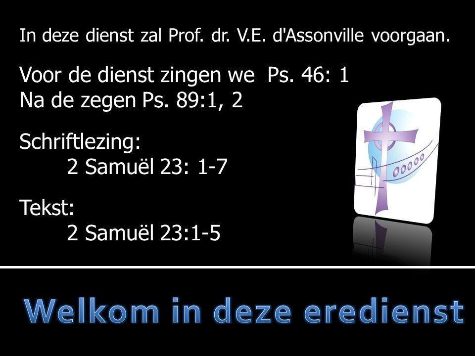 In deze dienst zal Prof. dr. V.E. d'Assonville voorgaan. Voor de dienst zingen we Ps. 46: 1 Na de zegen Ps. 89:1, 2 Schriftlezing: 2 Samuël 23: 1-7 Te