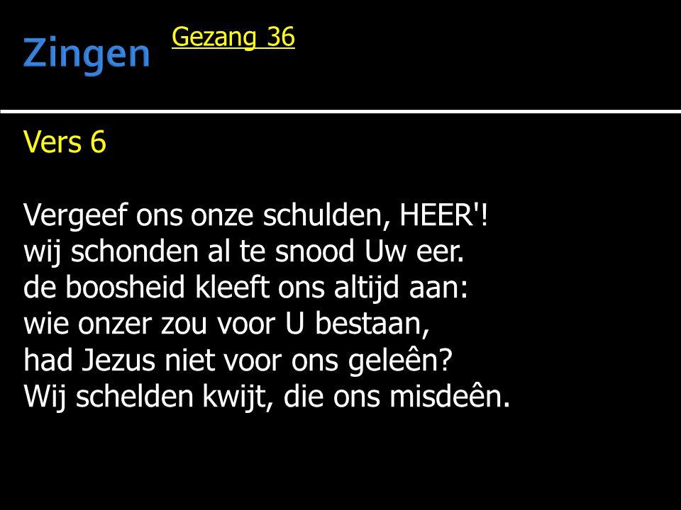 Vers 6 Vergeef ons onze schulden, HEER'! wij schonden al te snood Uw eer. de boosheid kleeft ons altijd aan: wie onzer zou voor U bestaan, had Jezus n