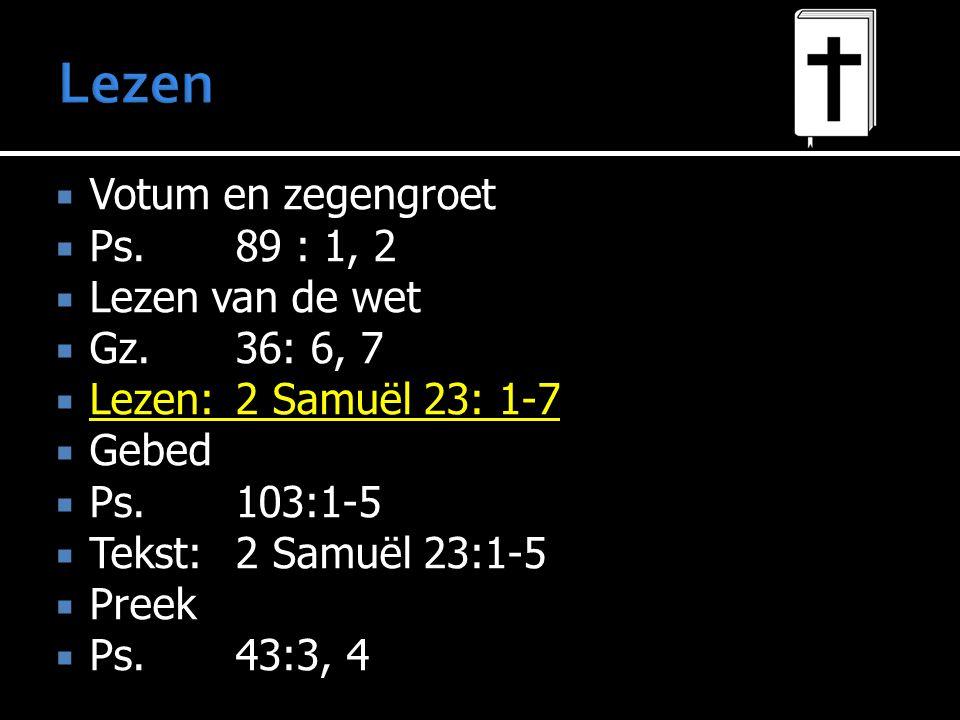  Votum en zegengroet  Ps.89 : 1, 2  Lezen van de wet  Gz.36: 6, 7  Lezen:2 Samuël 23: 1-7  Gebed  Ps.103:1-5  Tekst:2 Samuël 23:1-5  Preek 