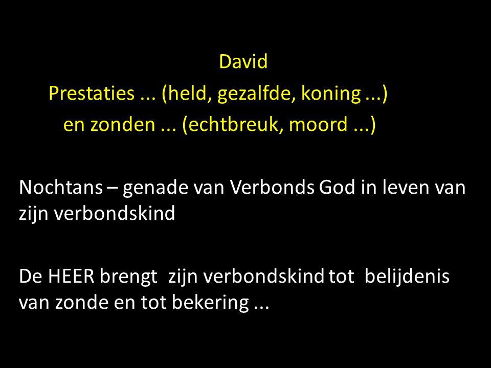 David Prestaties... (held, gezalfde, koning...) en zonden... (echtbreuk, moord...) Nochtans – genade van Verbonds God in leven van zijn verbondskind D