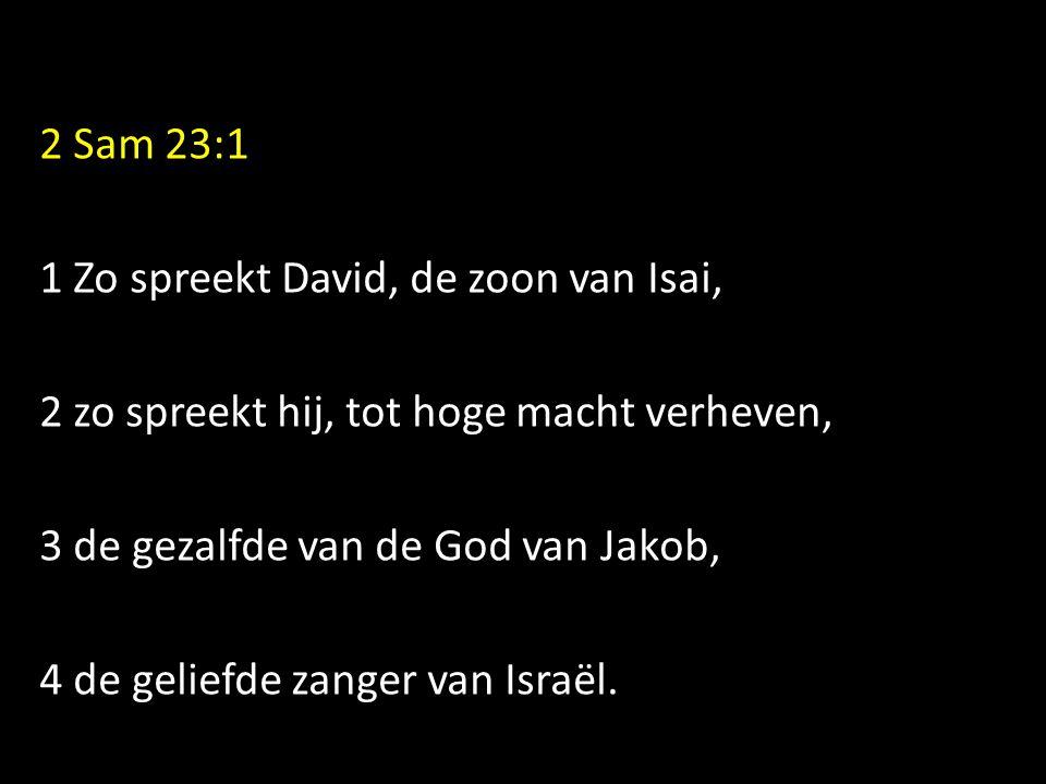 2 Sam 23:1 1 Zo spreekt David, de zoon van Isai, 2 zo spreekt hij, tot hoge macht verheven, 3 de gezalfde van de God van Jakob, 4 de geliefde zanger v