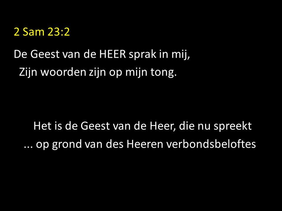 2 Sam 23:2 De Geest van de HEER sprak in mij, Zijn woorden zijn op mijn tong. Het is de Geest van de Heer, die nu spreekt... op grond van des Heeren v