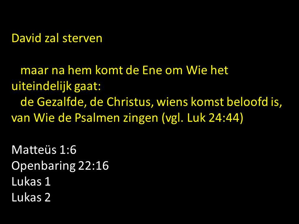 David zal sterven maar na hem komt de Ene om Wie het uiteindelijk gaat: de Gezalfde, de Christus, wiens komst beloofd is, van Wie de Psalmen zingen (v