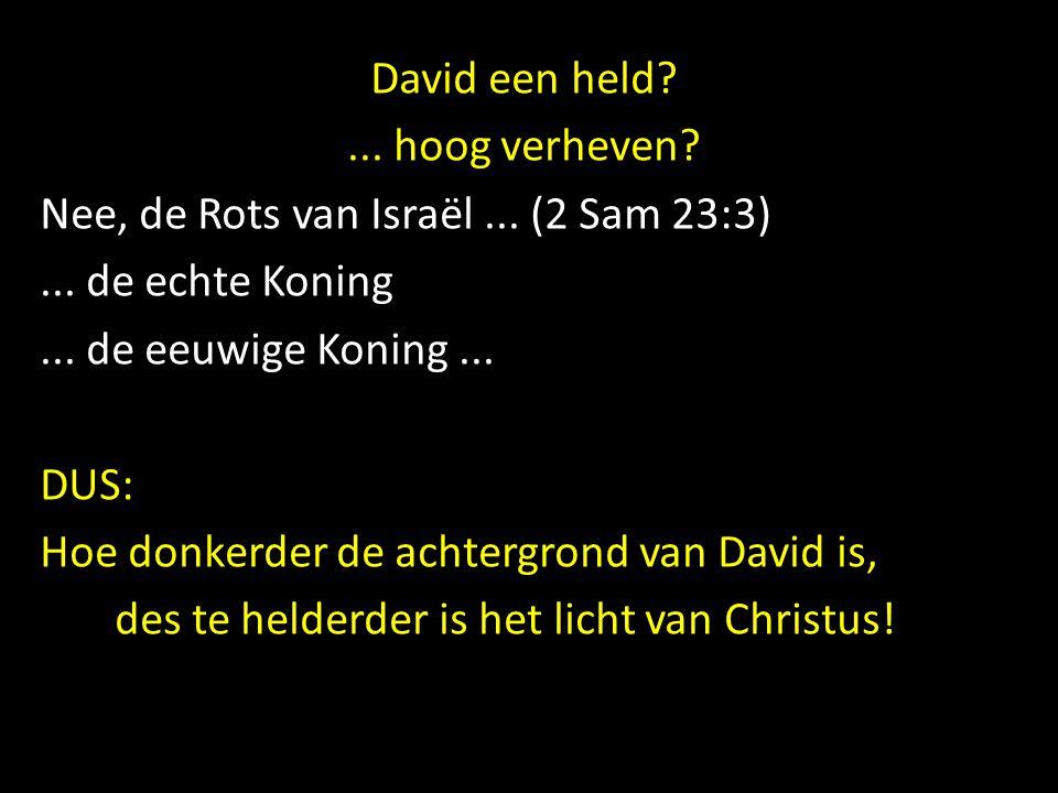 David een held?... hoog verheven? Nee, de Rots van Israël... (2 Sam 23:3)... de echte Koning... de eeuwige Koning... DUS: Hoe donkerder de achtergrond