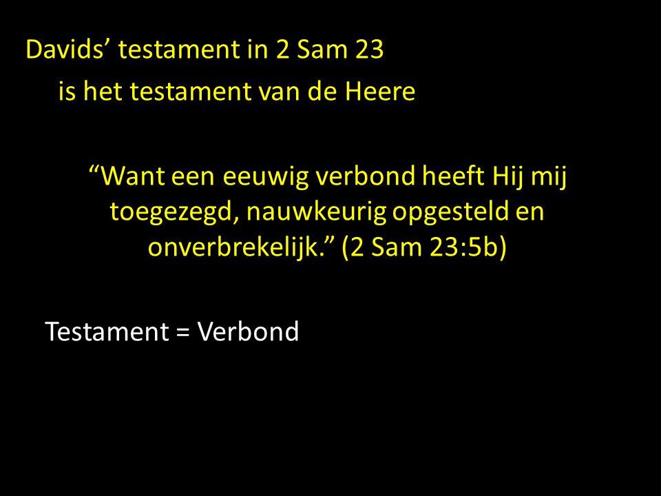 """Davids' testament in 2 Sam 23 is het testament van de Heere """"Want een eeuwig verbond heeft Hij mij toegezegd, nauwkeurig opgesteld en onverbrekelijk."""""""