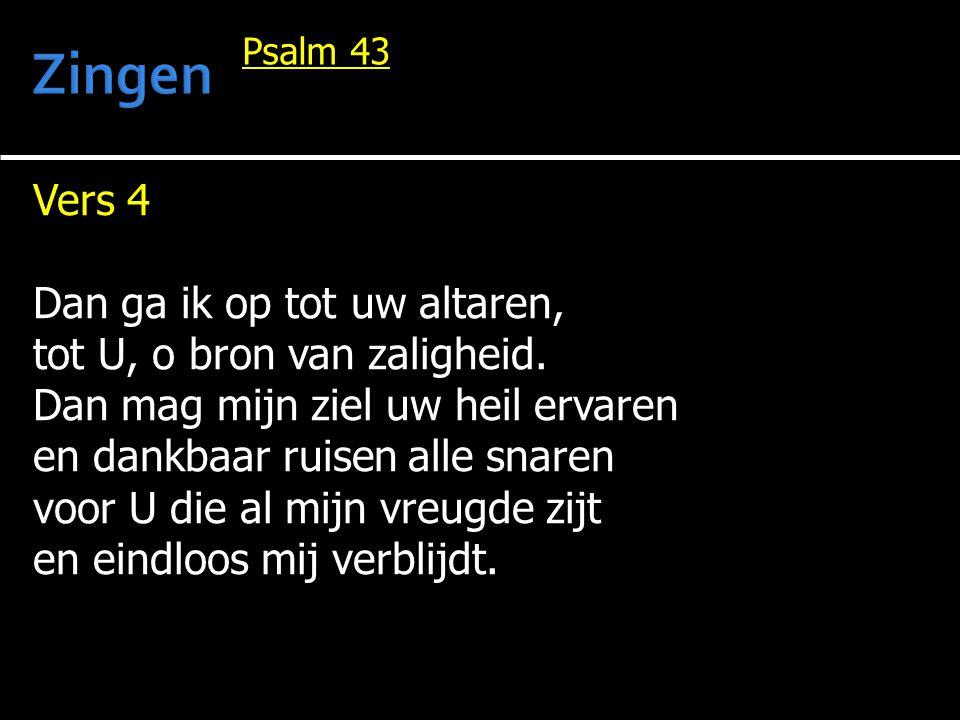 Vers 4 Dan ga ik op tot uw altaren, tot U, o bron van zaligheid. Dan mag mijn ziel uw heil ervaren en dankbaar ruisen alle snaren voor U die al mijn v