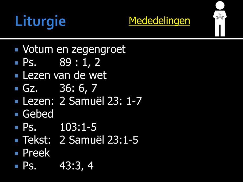 Mededelingen  Votum en zegengroet  Ps.89 : 1, 2  Lezen van de wet  Gz.36: 6, 7  Lezen:2 Samuël 23: 1-7  Gebed  Ps.103:1-5  Tekst:2 Samuël 23:1