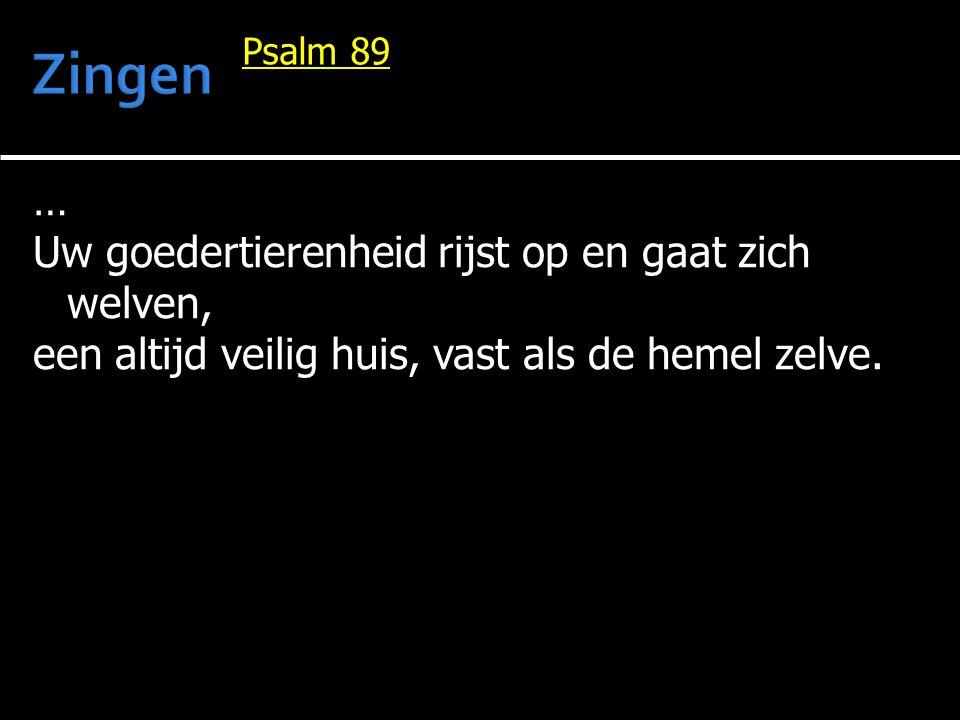 … Uw goedertierenheid rijst op en gaat zich welven, een altijd veilig huis, vast als de hemel zelve. Psalm 89