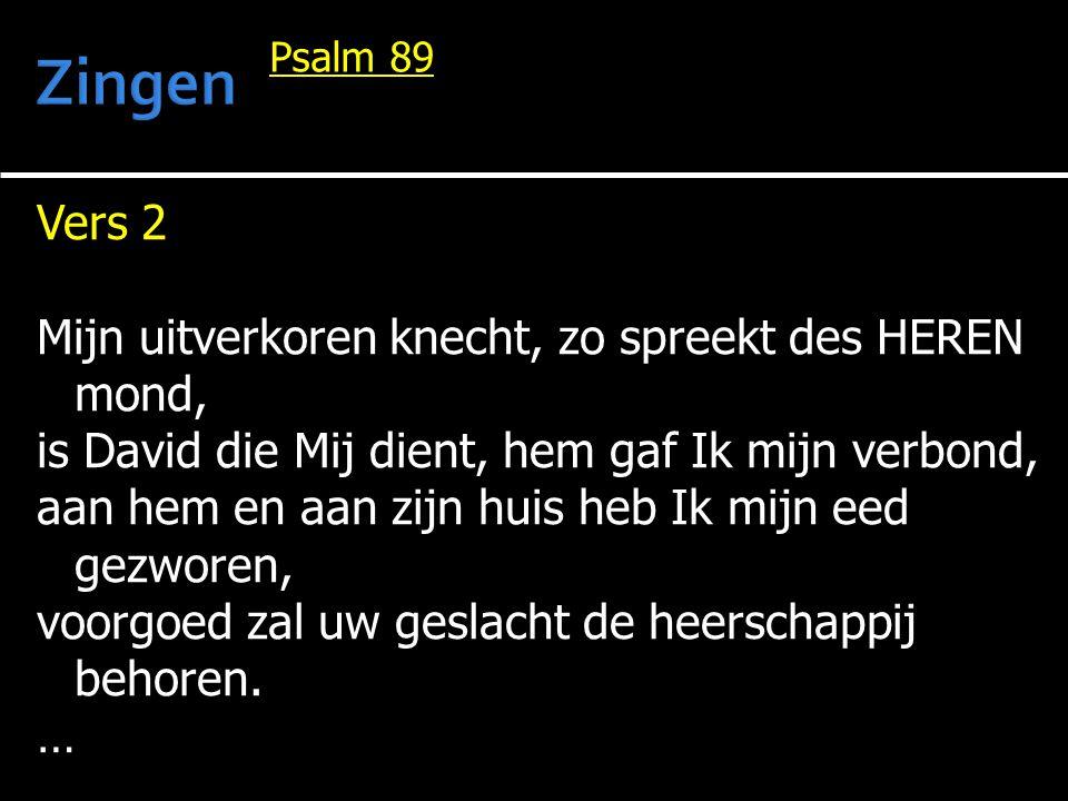 Vers 2 Mijn uitverkoren knecht, zo spreekt des HEREN mond, is David die Mij dient, hem gaf Ik mijn verbond, aan hem en aan zijn huis heb Ik mijn eed g