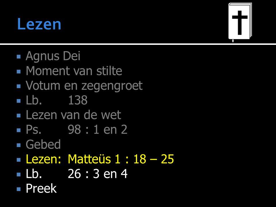  Agnus Dei  Moment van stilte  Votum en zegengroet  Lb.138  Lezen van de wet  Ps.98 : 1 en 2  Gebed  Lezen:Matteüs 1 : 18 – 25  Lb.26 : 3 en 4  Preek