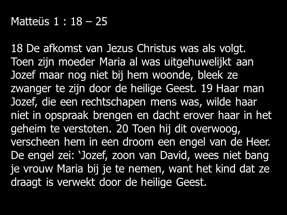 Matteüs 1 : 18 – 25 18 De afkomst van Jezus Christus was als volgt.