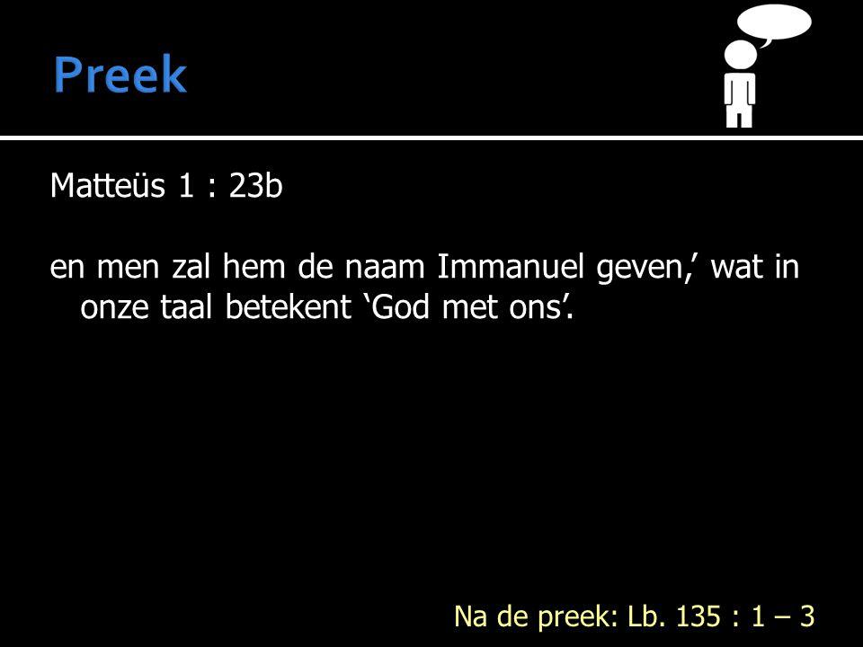 Matteüs 1 : 23b en men zal hem de naam Immanuel geven,' wat in onze taal betekent 'God met ons'.
