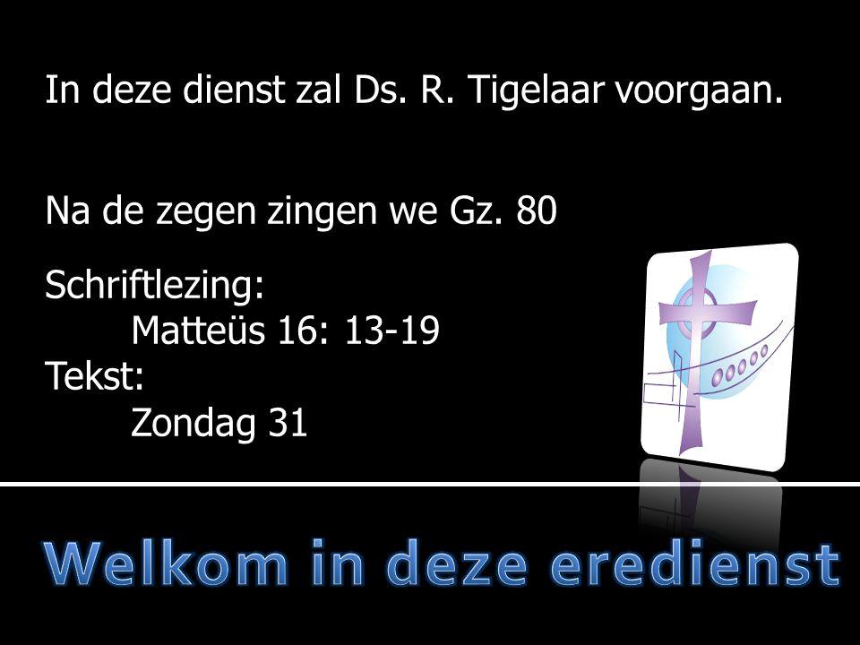 In deze dienst zal Ds. R. Tigelaar voorgaan. Na de zegen zingen we Gz. 80 Schriftlezing: Matteüs 16: 13-19 Tekst: Zondag 31