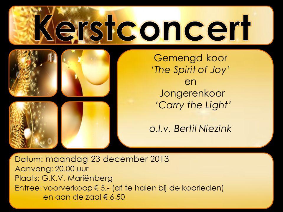 Gemengd koor 'The Spirit of Joy' en Jongerenkoor 'Carry the Light' o.l.v. Bertil Niezink Datum : maandag 23 december 2013 Aanvang: 20.00 uur Plaats: G