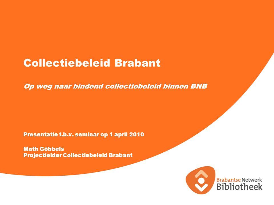 Collectiebeleid Brabant Op weg naar bindend collectiebeleid binnen BNB Presentatie t.b.v. seminar op 1 april 2010 Math Göbbels Projectleider Collectie